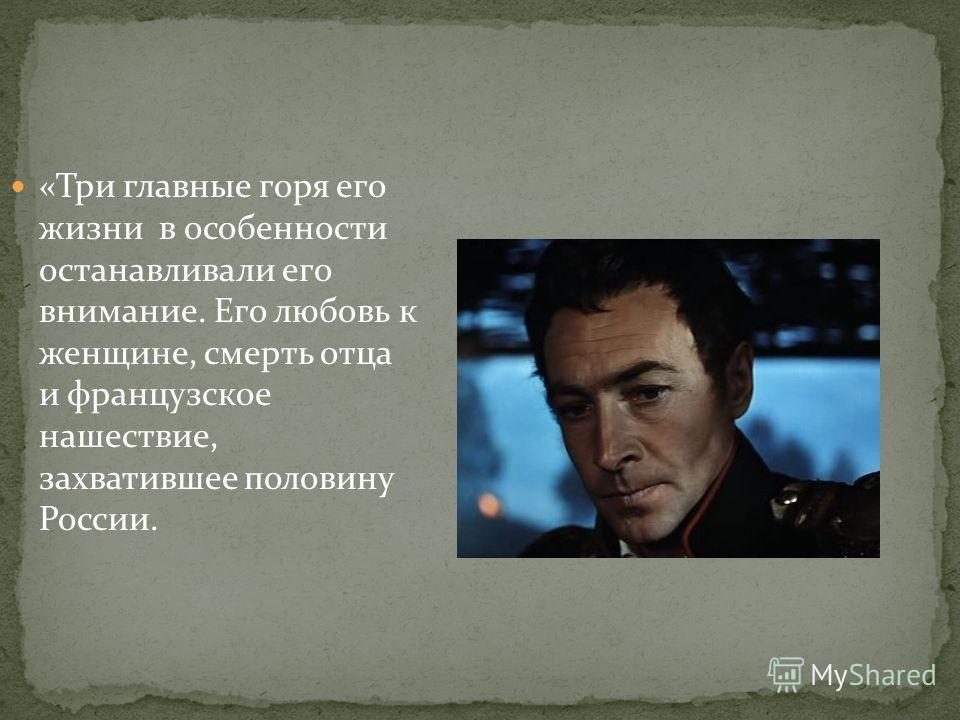 «Три главные горя его жизни в особенности останавливали его внимание. Его любовь к женщине, смерть отца и французское нашествие, захватившее половину России.