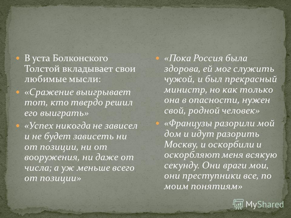 В уста Болконского Толстой вкладывает свои любимые мысли: «Сражение выигрывает тот, кто твердо решил его выиграть» «Успех никогда не зависел и не будет зависеть ни от позиции, ни от вооружения, ни даже от числа; а уж меньше всего от позиции» «Пока Ро