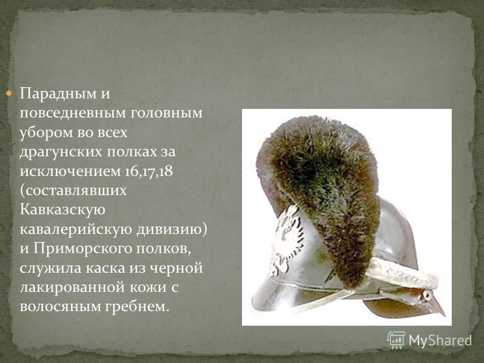 Парадным и повседневным головным убором во всех драгунских полках за исключением 16,17,18 (составлявших Кавказскую кавалерийскую дивизию) и Приморского полков, служила каска из черной лакированной кожи с волосяным гребнем.