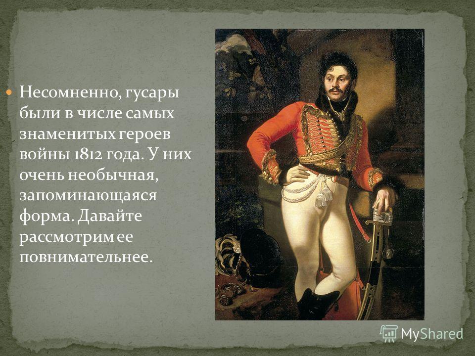 Несомненно, гусары были в числе самых знаменитых героев войны 1812 года. У них очень необычная, запоминающаяся форма. Давайте рассмотрим ее повнимательнее.