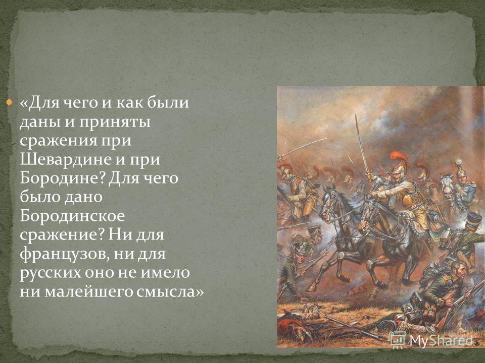 «Для чего и как были даны и приняты сражения при Шевардине и при Бородине? Для чего было дано Бородинское сражение? Ни для французов, ни для русских оно не имело ни малейшего смысла»