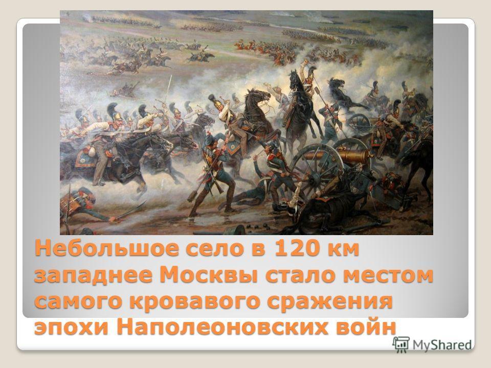 Небольшое село в 120 км западнее Москвы стало местом самого кровавого сражения эпохи Наполеоновских войн