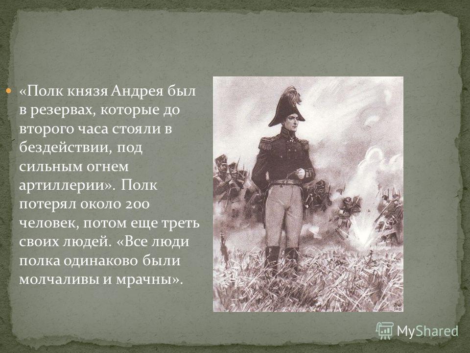 «Полк князя Андрея был в резервах, которые до второго часа стояли в бездействии, под сильным огнем артиллерии». Полк потерял около 200 человек, потом еще треть своих людей. «Все люди полка одинаково были молчаливы и мрачны».