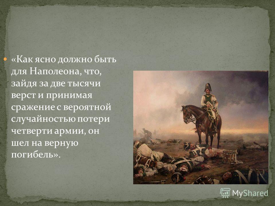 «Как ясно должно быть для Наполеона, что, зайдя за две тысячи верст и принимая сражение с вероятной случайностью потери четверти армии, он шел на верную погибель».