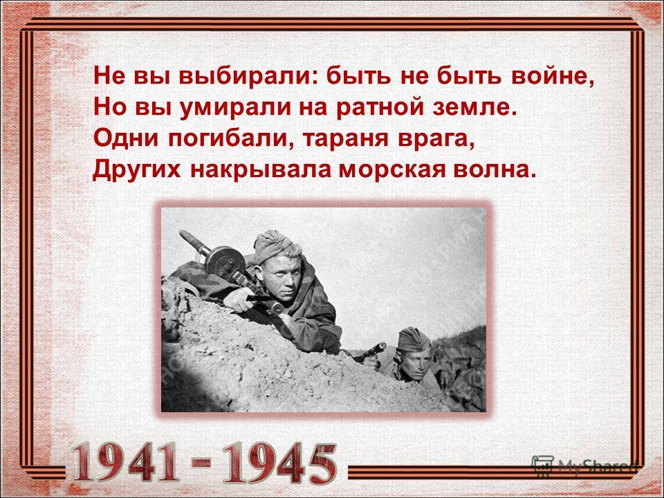 Не вы выбирали: быть не быть войне, Но вы умирали на ратной земле. Одни погибали, тараня врага, Других накрывала морская волна.