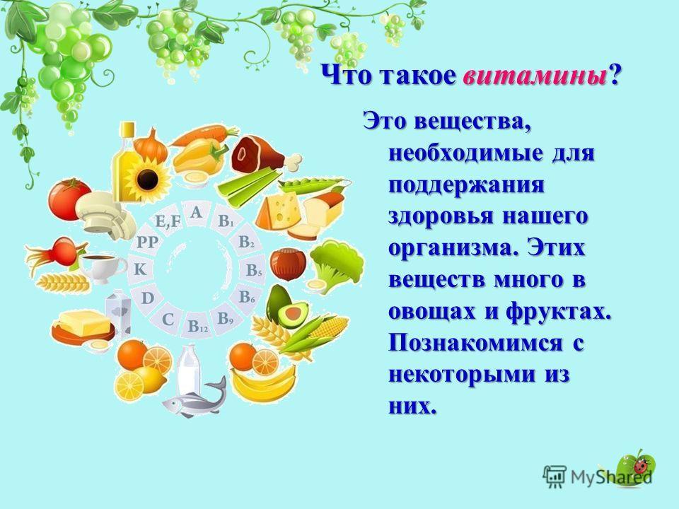 Это вещества, необходимые для поддержания здоровья нашего организма. Этих веществ много в овощах и фруктах. Познакомимся с некоторыми из них. Что такое витамины?