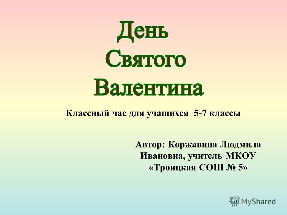 Автор: Коржавина Людмила Ивановна, учитель МКОУ «Троицкая СОШ 5» Классный час для учащихся 5-7 классы