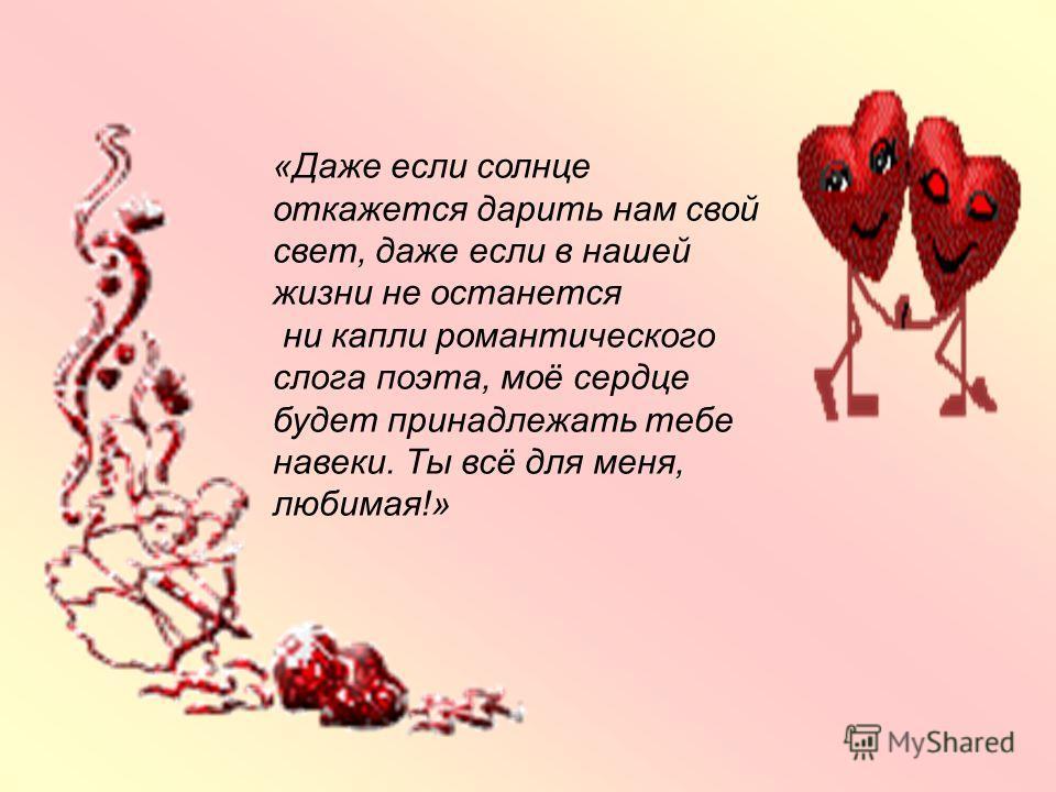 «Даже если солнце откажется дарить нам свой свет, даже если в нашей жизни не останется ни капли романтического слога поэта, моё сердце будет принадлежать тебе навеки. Ты всё для меня, любимая!»