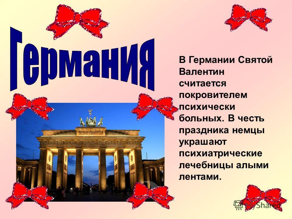 В Германии Святой Валентин считается покровителем психически больных. В честь праздника немцы украшают психиатрические лечебницы алыми лентами.