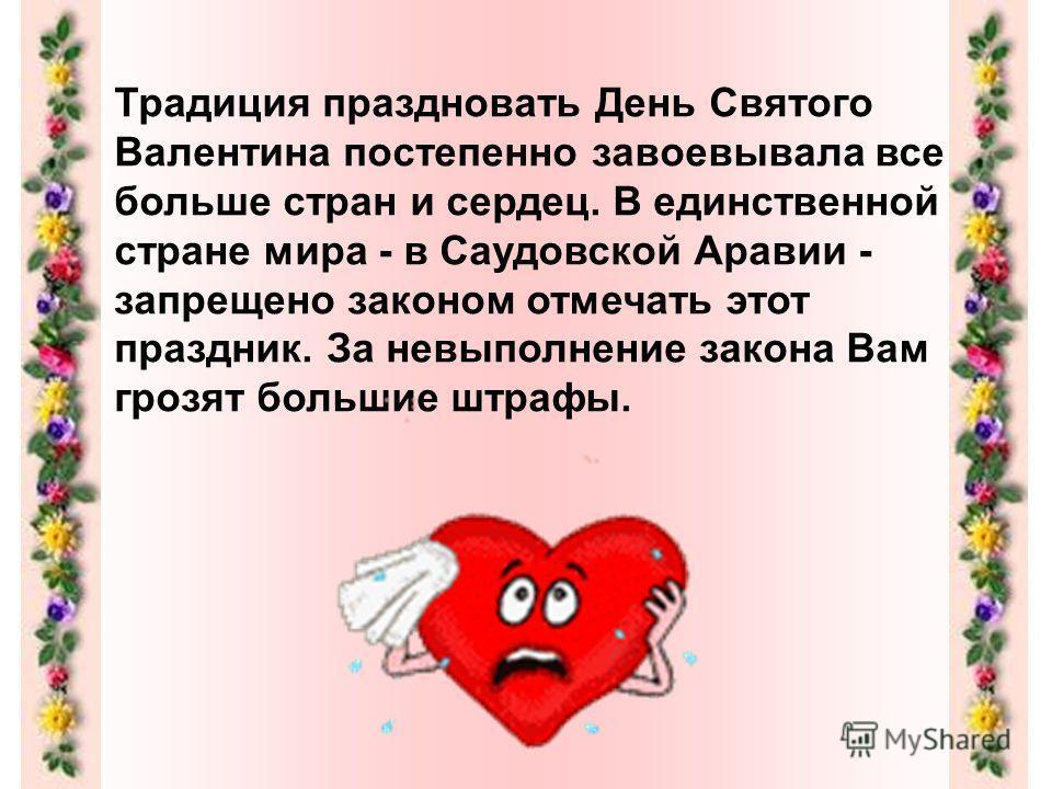 Традиция праздновать День Святого Валентина постепенно завоевывала все больше стран и сердец. В единственной стране мира - в Саудовской Аравии - запрещено законом отмечать этот праздник. За невыполнение закона Вам грозят большие штрафы.
