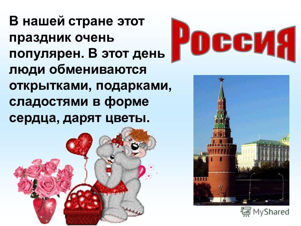 В нашей стране этот праздник очень популярен. В этот день люди обмениваются открытками, подарками, сладостями в форме сердца, дарят цветы.