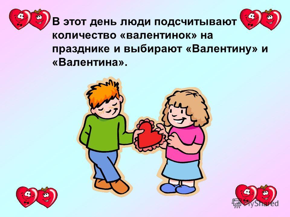 В этот день люди подсчитывают количество «валентинок» на празднике и выбирают «Валентину» и «Валентина».