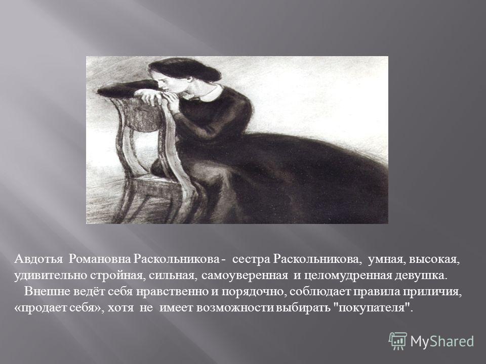 Авдотья Романовна Раскольникова - сестра Раскольникова, умная, высокая, удивительно стройная, сильная, самоуверенная и целомудренная девушка. Внешне ведёт себя нравственно и порядочно, соблюдает правила приличия, «продает себя», хотя не имеет возможн