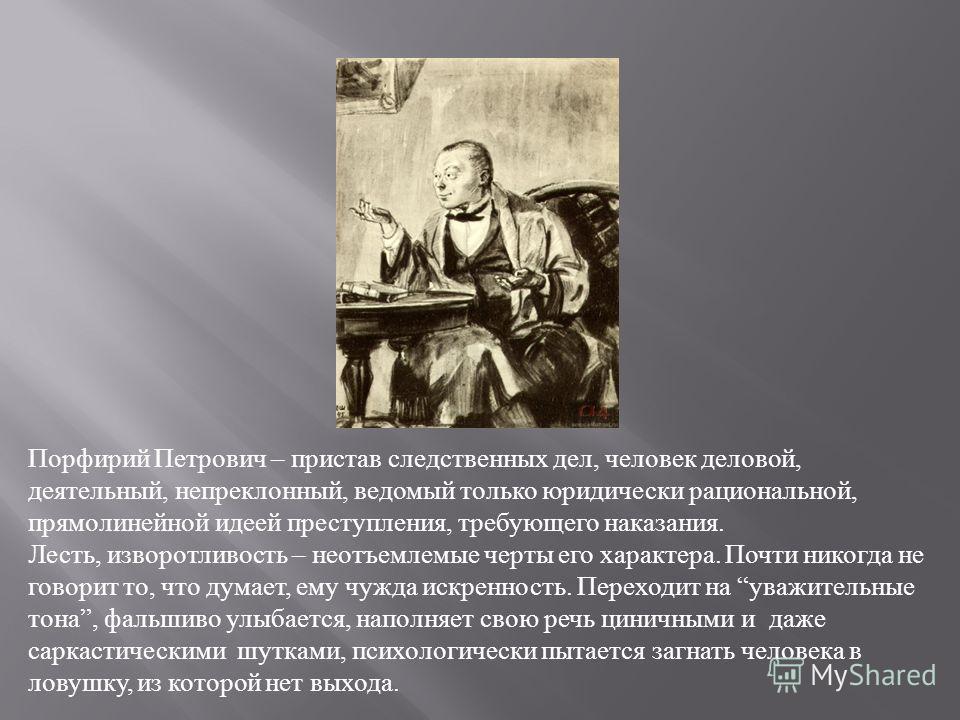 Порфирий Петрович – пристав следственных дел, человек деловой, деятельный, непреклонный, ведомый только юридически рациональной, прямолинейной идеей преступления, требующего наказания. Лесть, изворотливость – неотъемлемые черты его характера. Почти н