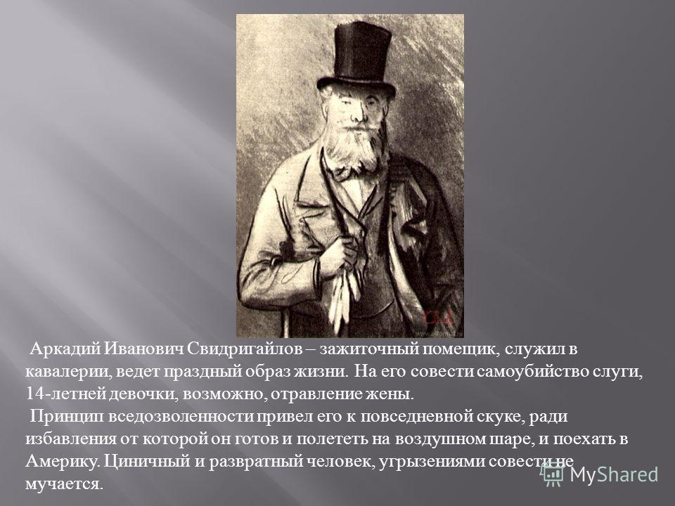 Аркадий Иванович Свидригайлов – зажиточный помещик, служил в кавалерии, ведет праздный образ жизни. На его совести самоубийство слуги, 14-летней девочки, возможно, отравление жены. Принцип вседозволенности привел его к повседневной скуке, ради избавл
