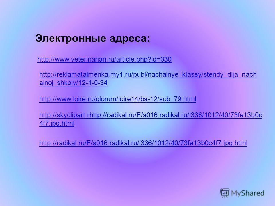 Электронные адреса: http://www.veterinarian.ru/article.php?id=330 http://reklamatalmenka.my1.ru/publ/nachalnye_klassy/stendy_dlja_nach alnoj_shkoly/12-1-0-34 http://www.loire.ru/glorum/loire14/bs-12/sob_79. html http://skyclipart.rhttp://radikal.ru/F