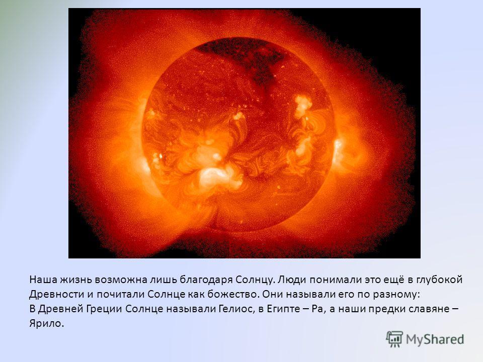 Наша жизнь возможна лишь благодаря Солнцу. Люди понимали это ещё в глубокой Древности и почитали Солнце как божество. Они называли его по разному: В Древней Греции Солнце называли Гелиос, в Египте – Ра, а наши предки славяне – Ярило.