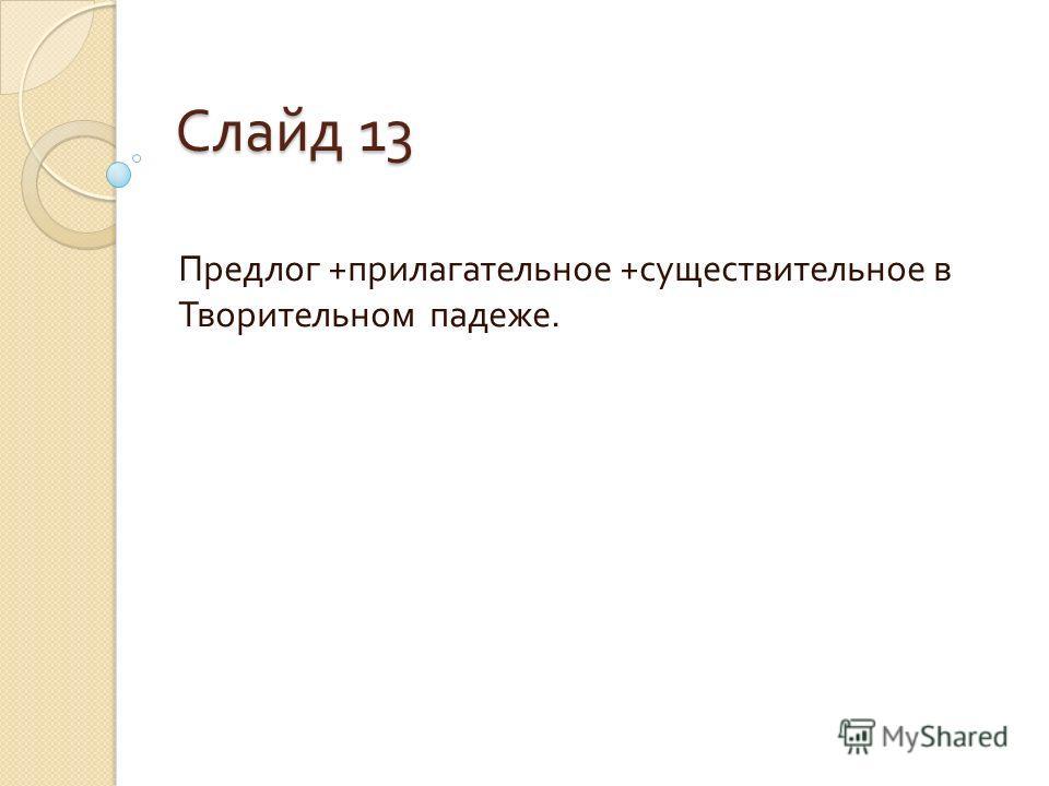 Слайд 13 Предлог + прилагательное + существительное в Творительном падеже.