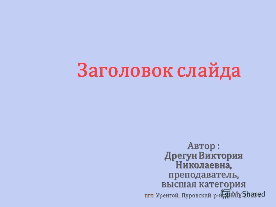 Заголовок слайда Автор : Дрегун Виктория Николаевна,преподаватель, высшая категория пгт. Уренгой, Пуровский р-н, ЯНАО, 2013 г.