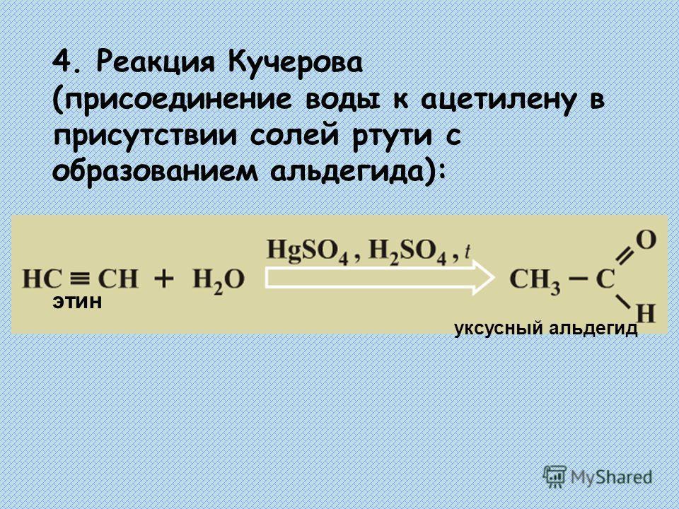 4. Реакция Кучерова (присоединение воды к ацетилену в присутствии солей ртути с образованием альдегида): этин уксусный альдегид