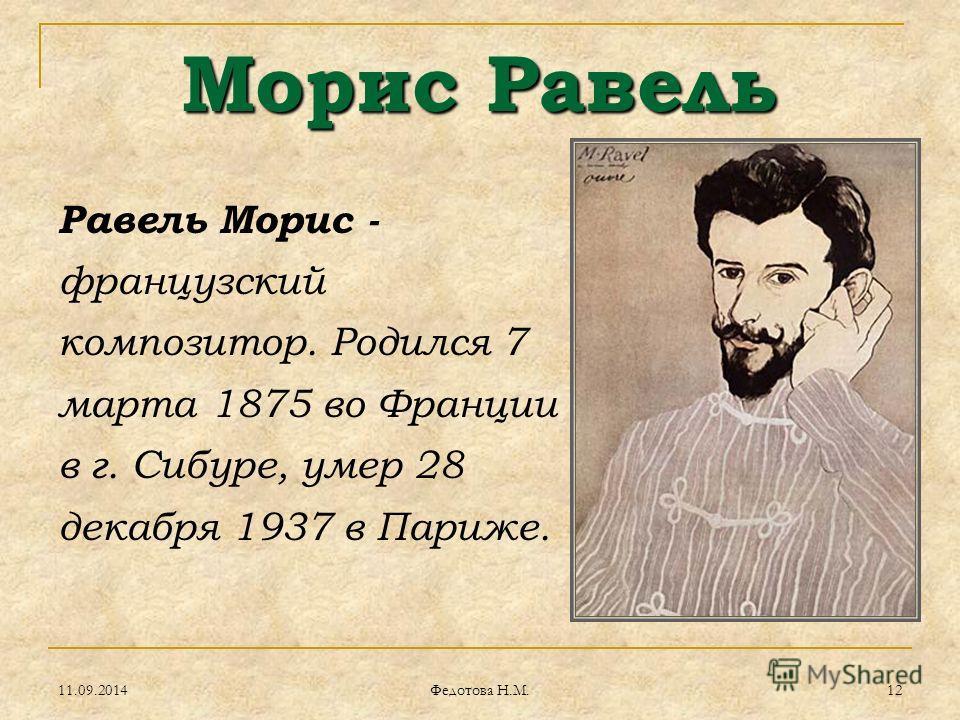 Морис Равель Равель Морис - французский композитор. Родился 7 марта 1875 во Франции в г. Сибуре, умер 28 декабря 1937 в Париже. 11.09.201412 Федотова Н.М.