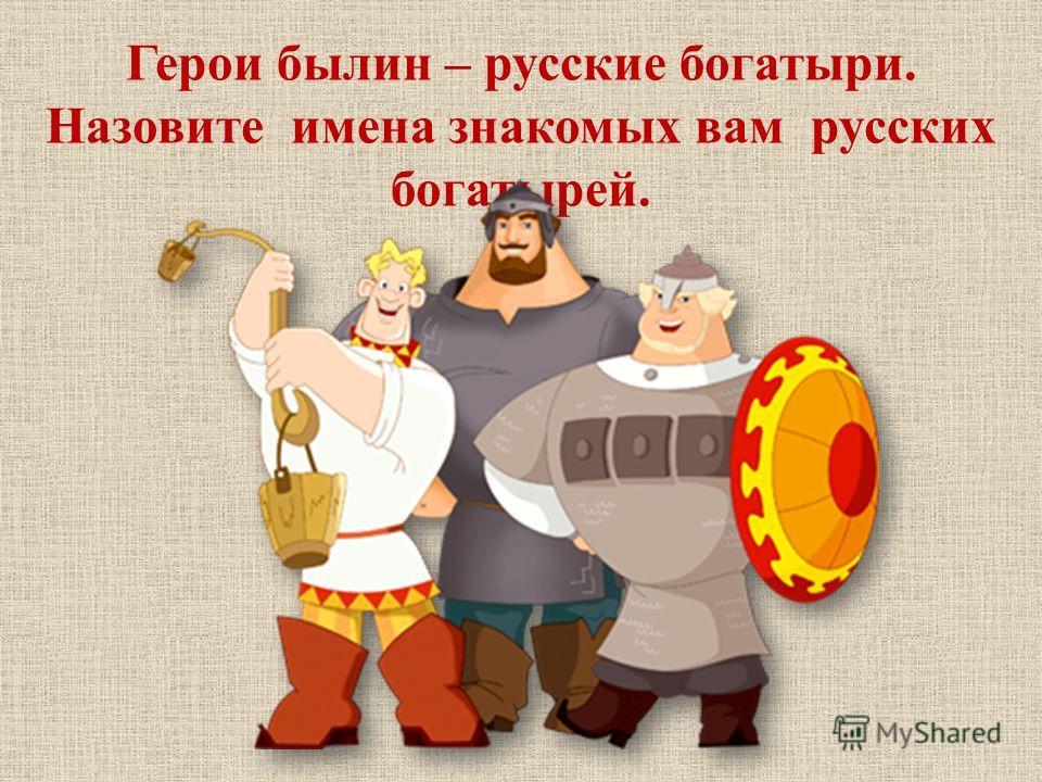 Герои былин – русские богатыри. Назовите имена знакомых вам русских богатырей.
