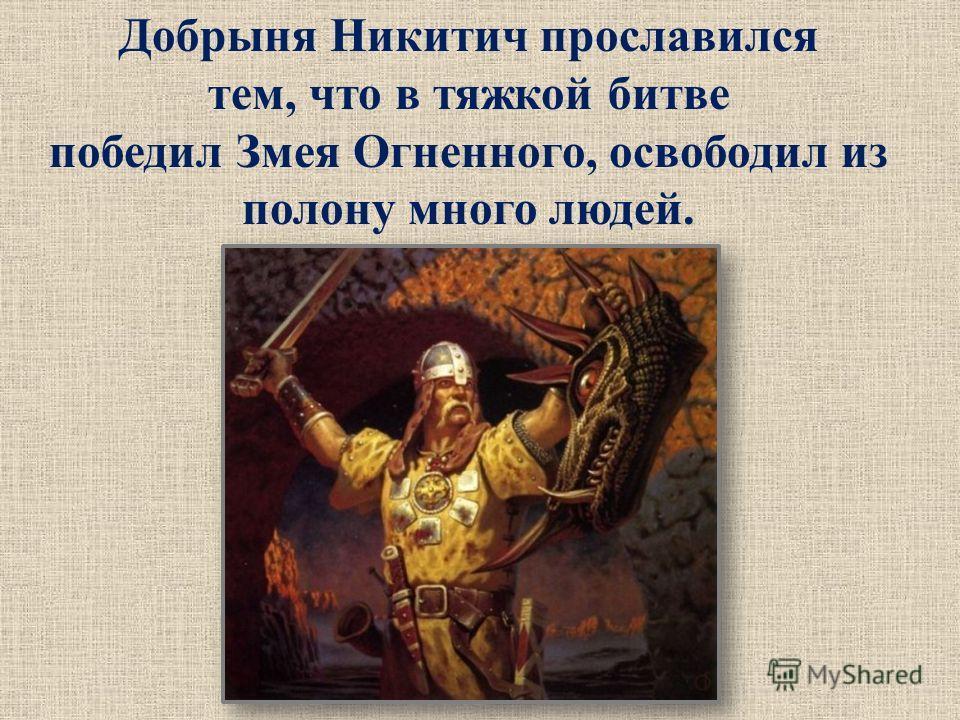 Добрыня Никитич прославился тем, что в тяжкой битве победил Змея Огненного, освободил из полону много людей.