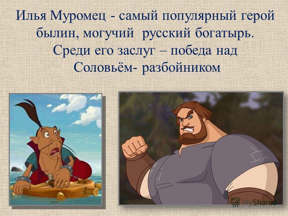 Илья Муромец - самый популярный герой былин, могучий русский богатырь. Среди его заслуг – победа над Соловьём- разбойником