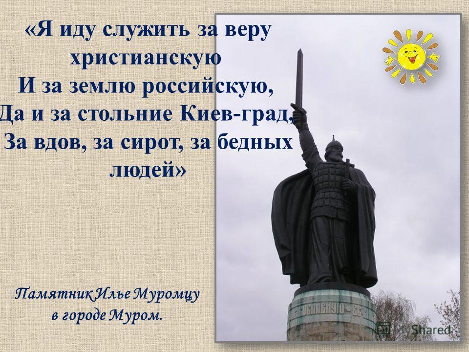 «Я иду служить за веру христианскую И за землю российскую, Да и за стольние Киев-град, За вдов, за сирот, за бедных людей» Памятник Илье Муромцу в городе Муром.