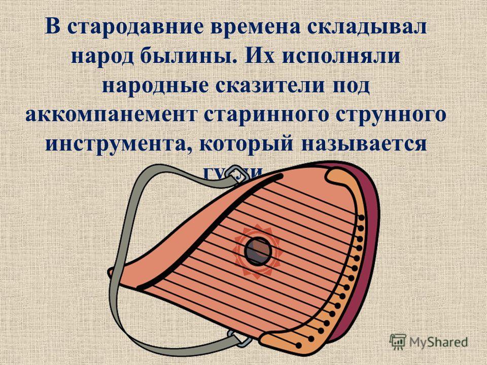 В стародавние времена складывал народ былины. Их исполняли народные сказители под аккомпанемент старинного струнного инструмента, который называется гусли.