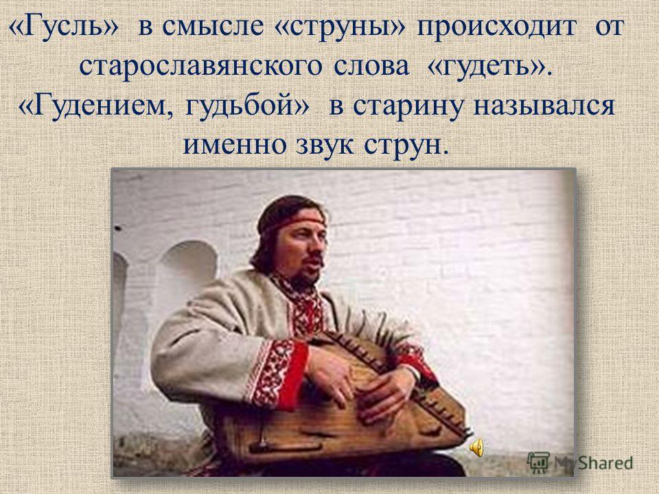 «Гусль» в смысле «струны» происходит от старославянского слова «гудеть». «Гудением, гудьбой» в старину назывался именно звук струн.
