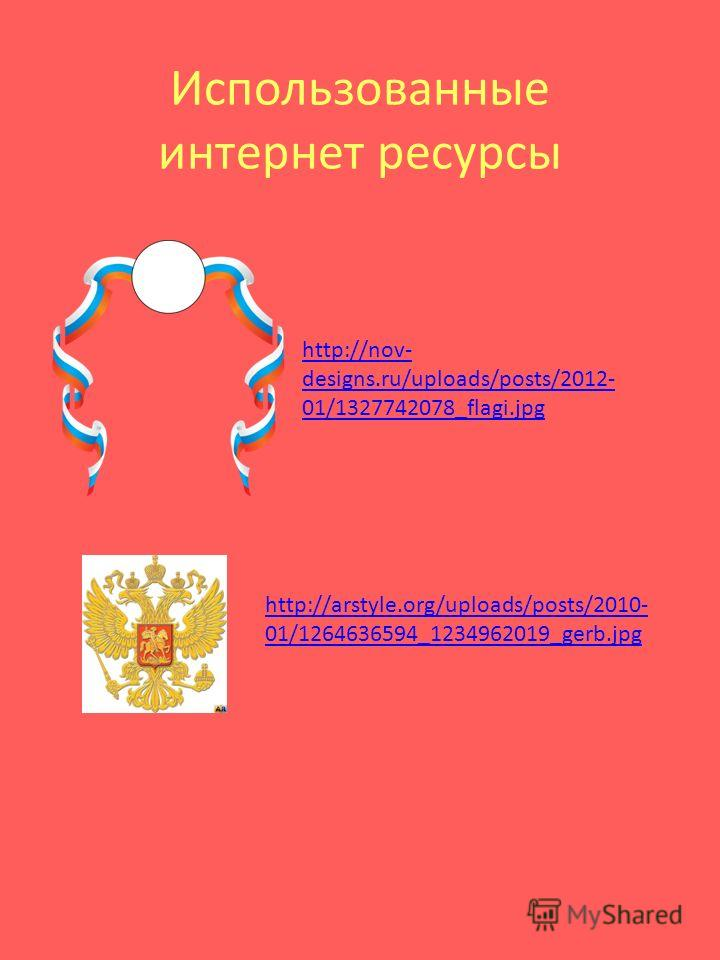 Использованные интернет ресурсы http://nov- designs.ru/uploads/posts/2012- 01/1327742078_flagi.jpg http://arstyle.org/uploads/posts/2010- 01/1264636594_1234962019_gerb.jpg