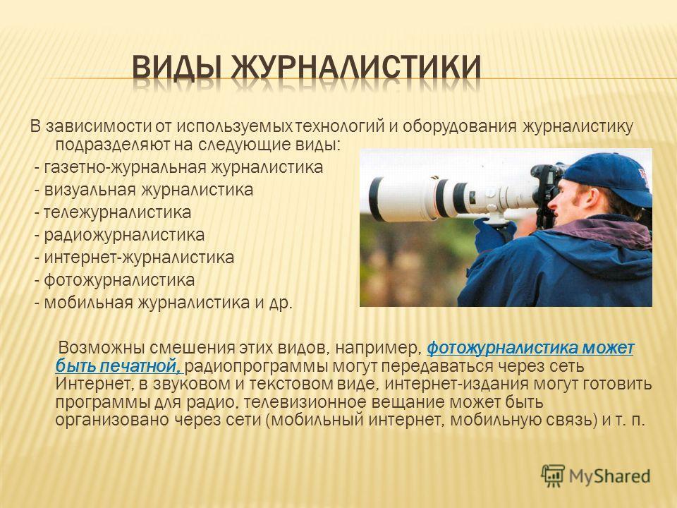 В зависимости от используемых технологий и оборудования журналистику подразделяют на следующие виды: - газетно-журнальная журналистика - визуальная журналистика - тележурналистика - радиожурналистика - интернет-журналистика - фотожурналистика - мобил