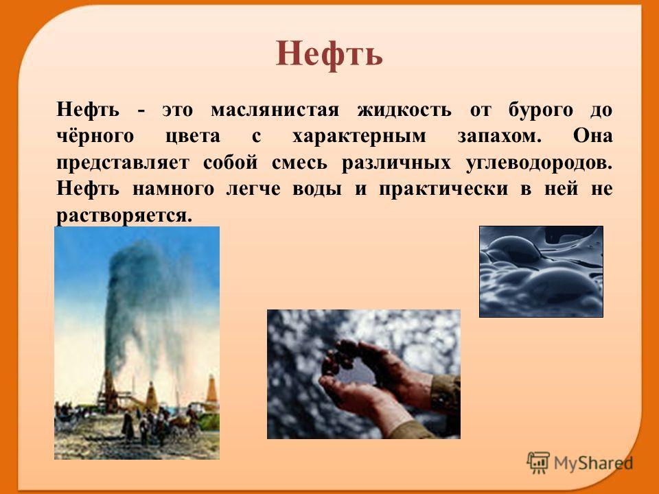 Нефть - это маслянистая жидкость от бурого до чёрного цвета с характерным запахом. Она представляет собой смесь различных углеводородов. Нефть намного легче воды и практически в ней не растворяется. Нефть