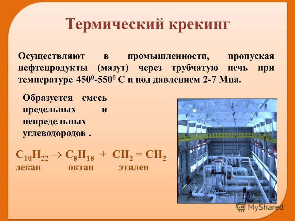 Осуществляют в промышленности, пропуская нефтепродукты (мазут) через трубчатую печь при температуре 450 0 -550 0 С и под давлением 2-7 Мпа. Образуется смесь предельных и непредельных углеводородов. С 10 Н 22 С 8 Н 18 + СН 2 = СН 2 декан октан этилен