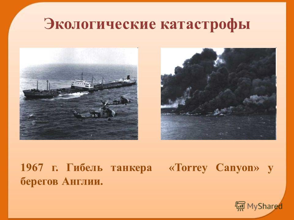 1967 г. Гибель танкера «Torrey Canyon» у берегов Англии. Экологические катастрофы