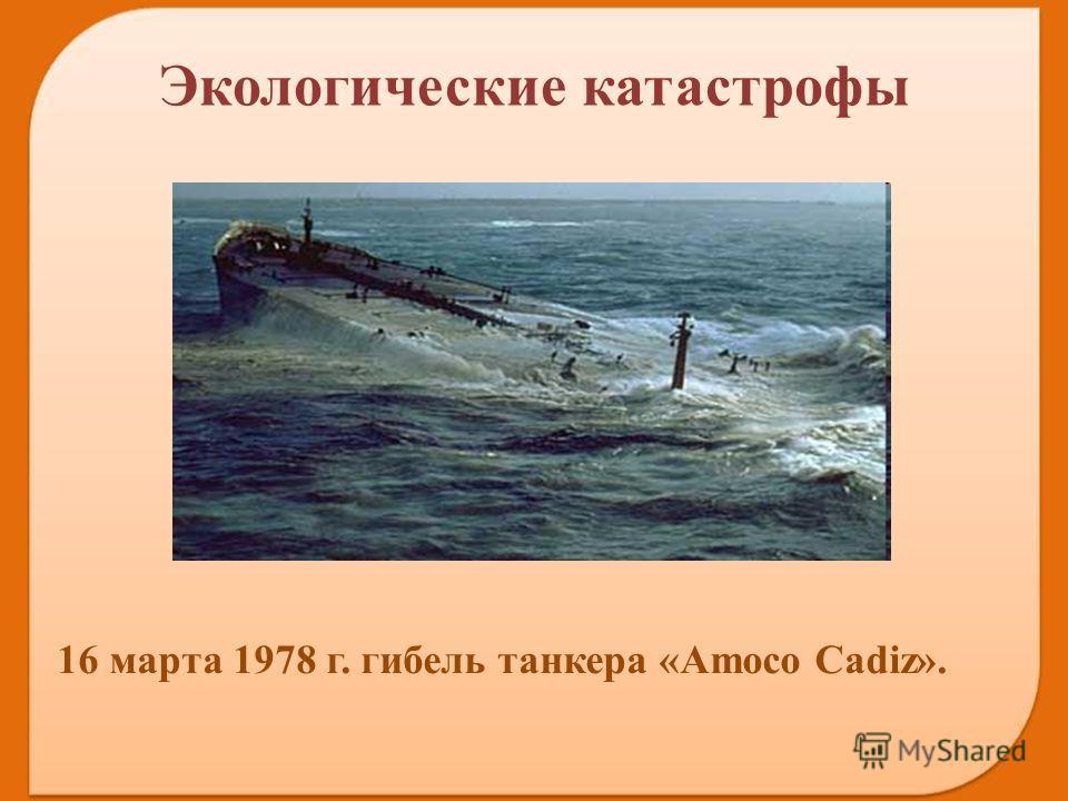 16 марта 1978 г. гибель танкера «Amoco Cadiz». Экологические катастрофы