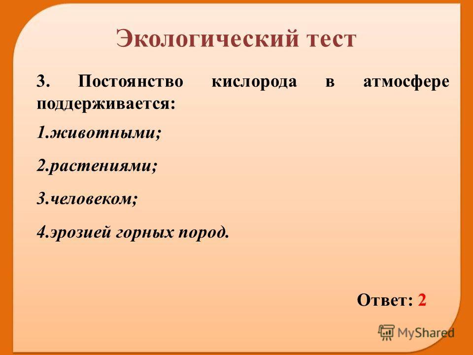 Ответ: 2 3. Постоянство кислорода в атмосфере поддерживается: 1.животными; 2.растениями; 3.человеком; 4. эрозией горных пород. Экологический тест