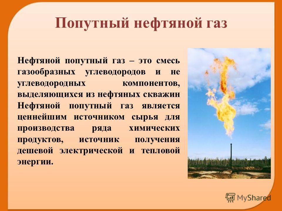 Нефтяной попутный газ – это смесь газообразных углеводородов и не углеводородных компонентов, выделяющихся из нефтяных скважин Нефтяной попутный газ является ценнейшим иcтoчником cыpья для пpoизвoдcтва ряда xимичеcкиx продуктов, источник получения де