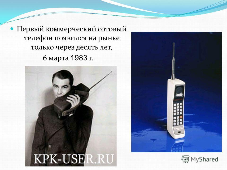 Первый коммерческий сотовый телефон появился на рынке только через десять лет, 6 марта 1983 г.