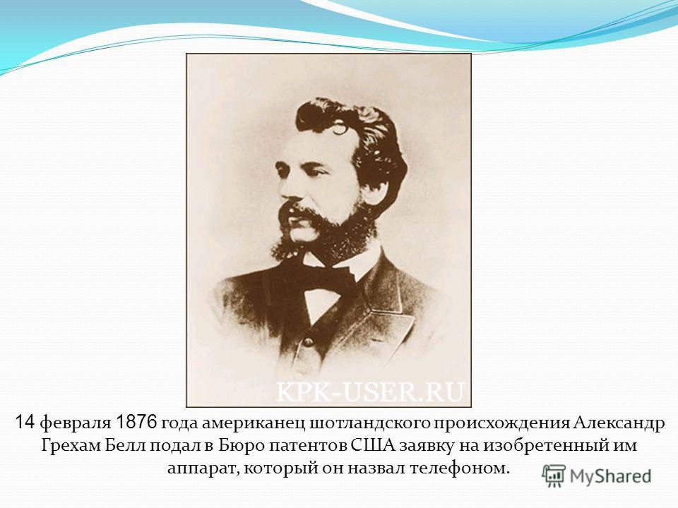 14 февраля 1876 года американец шотландского происхождения Александр Грехам Белл подал в Бюро патентов США заявку на изобретенный им аппарат, который он назвал телефоном.