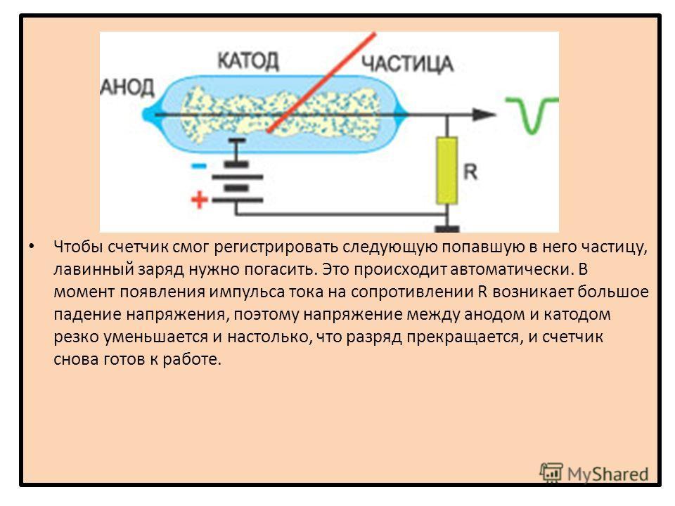 Чтобы счетчик смог регистрировать следующую попавшую в него частицу, лавинный заряд нужно погасить. Это происходит автоматически. В момент появления импульса тока на сопротивлении R возникает большое падение напряжения, поэтому напряжение между анодо