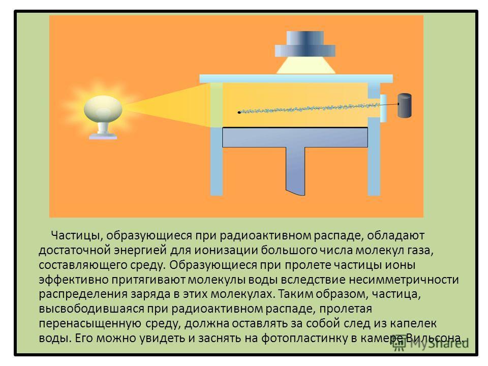 Частицы, образующиеся при радиоактивном распаде, обладают достаточной энергией для ионизации большого числа молекул газа, составляющего среду. Образующиеся при пролете частицы ионы эффективно притягивают молекулы воды вследствие несимметричности расп
