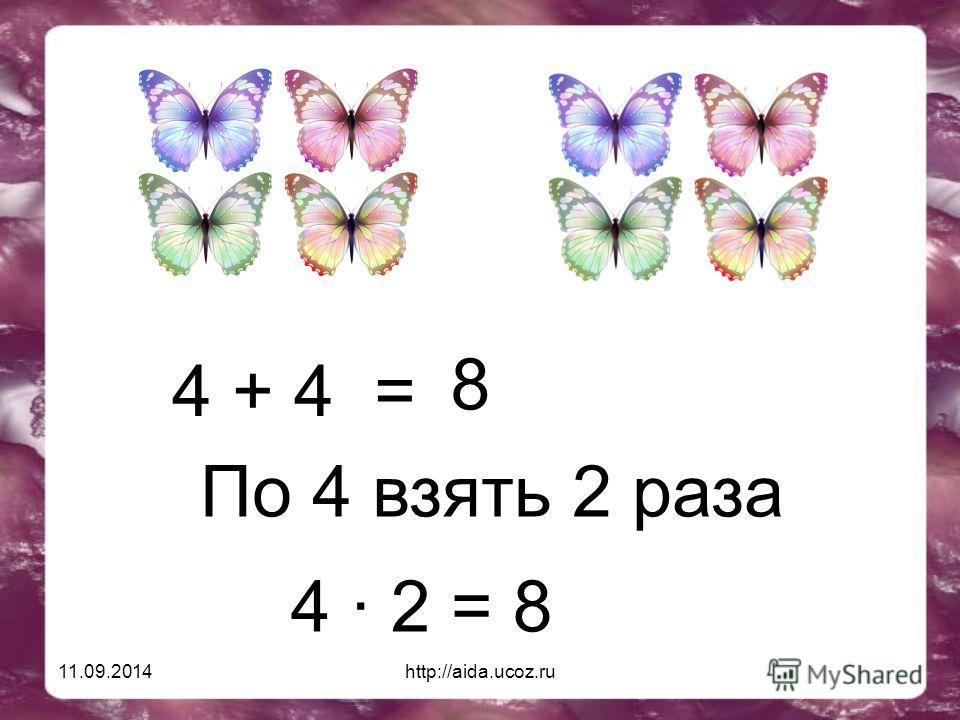 11.09.2014http://aida.ucoz.ru 4 + 4 = 8 По 4 взять 2 раза 4 · 2 = 8