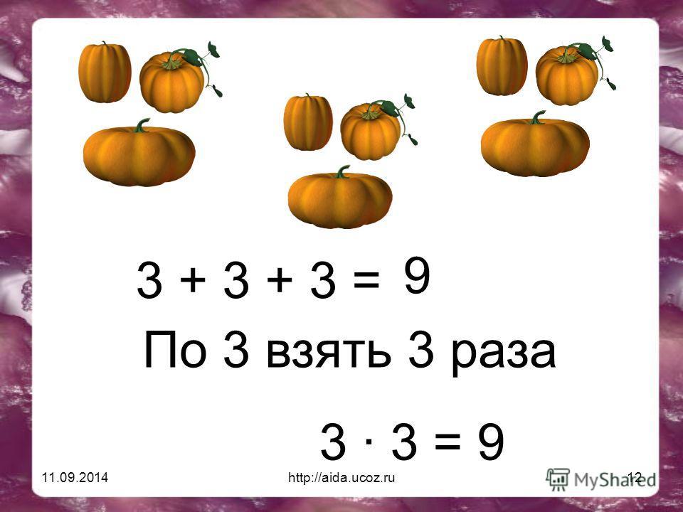 11.09.2014http://aida.ucoz.ru12 3 + 3 + 3 = 9 По 3 взять 3 раза 3 · 3 = 9