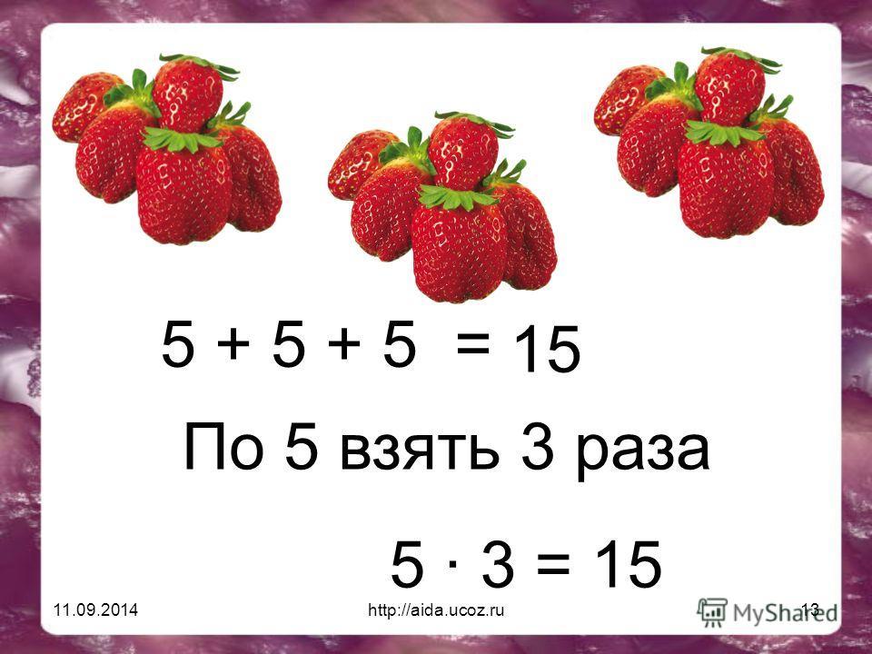 11.09.2014http://aida.ucoz.ru13 5 + 5 + 5 = 15 По 5 взять 3 раза 5 · 3 = 15