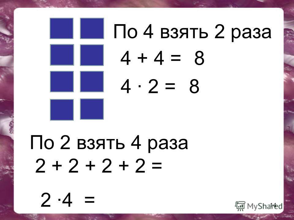 14 4 + 4 = По 4 взять 2 раза 8 4 · 2 = 8 По 2 взять 4 раза 2 + 2 + 2 + 2 = 2 ·4 =