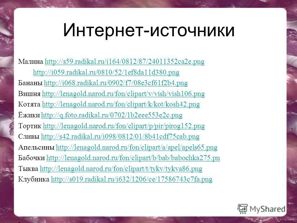 Интернет-источники Малина http://s59.radikal.ru/i164/0812/87/24011352ca2e.pnghttp://s59.radikal.ru/i164/0812/87/24011352ca2e.png http://i059.radikal.ru/0810/52/1ef8da11d380. png Бананы http://i068.radikal.ru/0902/f7/08e3cf61f2b4.pnghttp://i068.radika