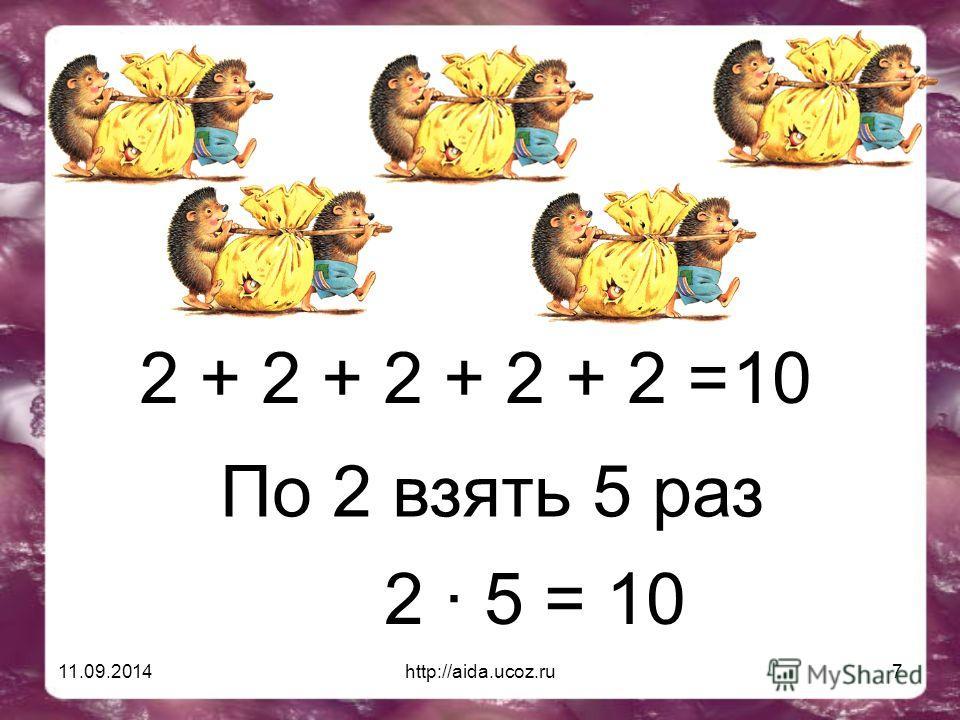 11.09.2014http://aida.ucoz.ru7 2 + 2 + 2 + 2 + 2 = 10 По 2 взять 5 раз 2 · 5 = 10