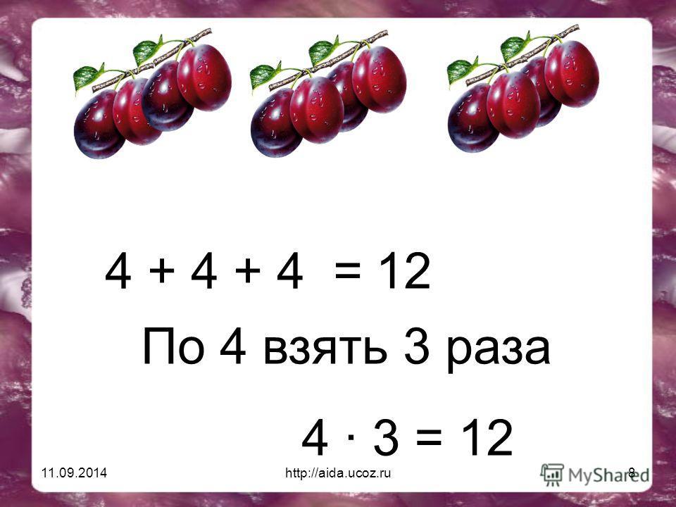 11.09.2014http://aida.ucoz.ru8 4 + 4 + 4 = 12 По 4 взять 3 раза 4 · 3 = 12